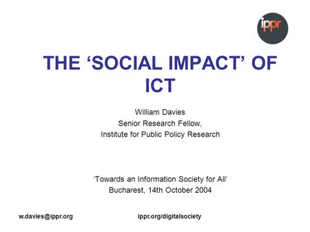 THE SOCIAL IMPACT OF ICT William Davies Senior Research Fellow, Institute for Public Policy Research Towards an.