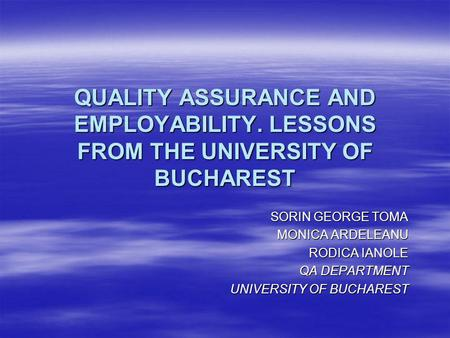 QUALITY ASSURANCE AND EMPLOYABILITY. LESSONS FROM THE UNIVERSITY OF BUCHAREST SORIN GEORGE TOMA MONICA ARDELEANU RODICA IANOLE QA DEPARTMENT UNIVERSITY.
