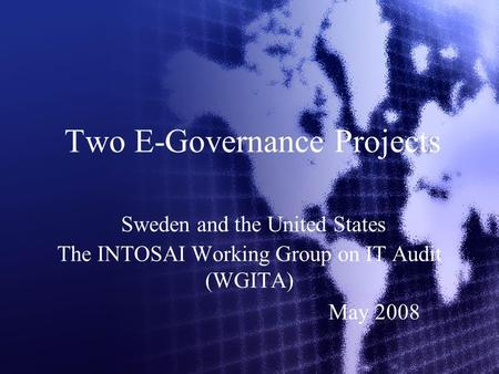 Two E-Governance Projects Sweden and the United States The INTOSAI Working Group on IT Audit (WGITA) May 2008.