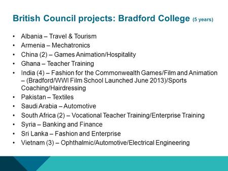 British Council projects: Bradford College (5 years) Albania – Travel & Tourism Armenia – Mechatronics China (2) – Games Animation/Hospitality Ghana –