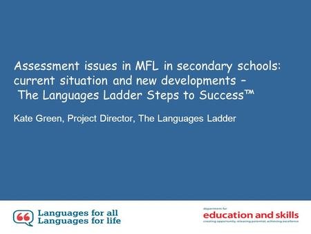 Assessment issues in MFL in secondary schools: current situation and new developments – The Languages Ladder Steps to Success Kate Green, Project Director,