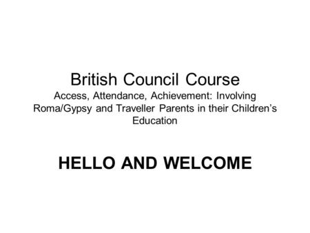 British Council Course Access, Attendance, Achievement: Involving Roma/Gypsy and Traveller Parents in their Childrens Education HELLO AND WELCOME.