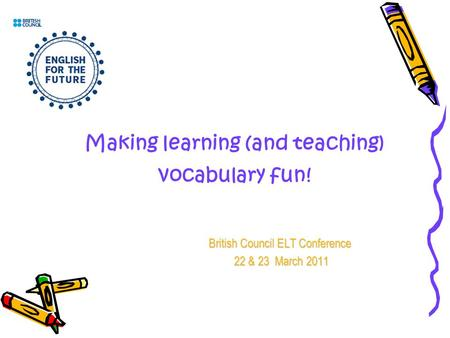 Making learning (and teaching) vocabulary fun! British Council ELT Conference 22 & 23 March 2011 22 & 23 March 2011.