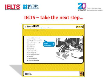 IELTS – take the next step…. A quick overview of Road to IELTS Helps with all four exam modules Developed by the British Council Includes 120 hours of.