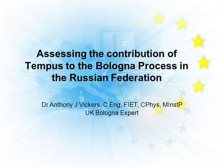 Assessing the contribution of Tempus to the Bologna Process in the Russian Federation Dr Anthony J Vickers, C Eng, FIET, CPhys, MInstP UK Bologna Expert.