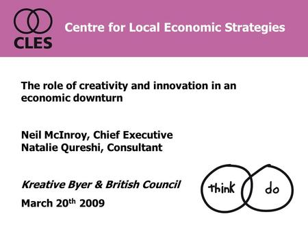 The role of creativity and innovation in an economic downturn Neil McInroy, Chief Executive Natalie Qureshi, Consultant Kreative Byer & British Council.