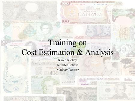 Training on Cost Estimation & Analysis Karen Richey Jennifer Echard Madhav Panwar.