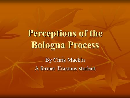 Perceptions of the Bologna Process By Chris Mackin A former Erasmus student.