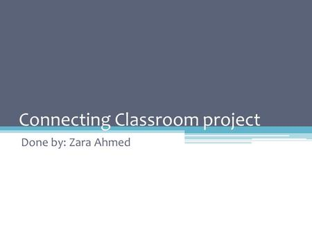 Connecting Classroom project Done by: Zara Ahmed.