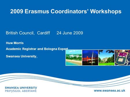 Www.swansea.ac.uk 2009 Erasmus Coordinators Workshops British Council, Cardiff 24 June 2009 Huw Morris Academic Registrar and Bologna Expert Swansea University,