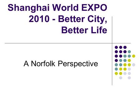 Shanghai World EXPO 2010 - Better City, Better Life A Norfolk Perspective.