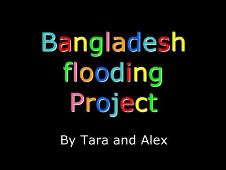 Bangladesh flooding Project By Tara and Alex. When? Where?
