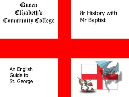 Queen Elizabeths Community College Together We Are Stronger An English Guide to St. George 8r History with Mr Baptist.