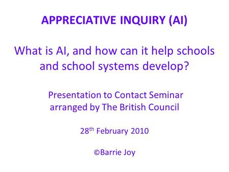 APPRECIATIVE INQUIRY (AI) What is AI, and how can it help schools and school systems develop? Presentation to Contact Seminar arranged by The British Council.