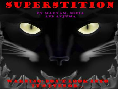 Superstition Warning: Dont look into its eyes or…. By Maryam, Sobia and Anjuma.