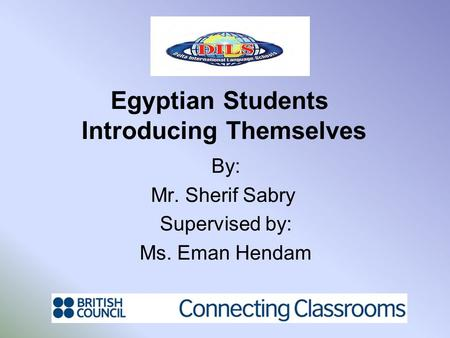 Egyptian Students Introducing Themselves By: Mr. Sherif Sabry Supervised by: Ms. Eman Hendam.