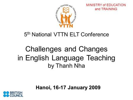 MINISTRY of EDUCATION and TRAINING 5 th National VTTN ELT Conference Challenges and Changes in English Language Teaching by Thanh Nha Hanoi, 16-17 January.