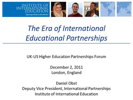 The Era of International Educational Partnerships UK-US Higher Education Partnerships Forum December 2, 2011 London, England Daniel Obst Deputy Vice President,