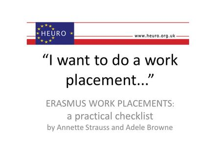 I want to do a work placement... ERASMUS WORK PLACEMENTS : a practical checklist by Annette Strauss and Adele Browne.