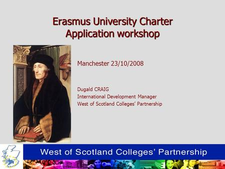 Erasmus University Charter Application workshop Manchester 23/10/2008 Dugald CRAIG International Development Manager West of Scotland Colleges Partnership.