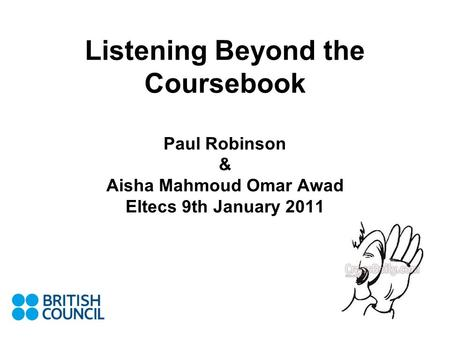 Listening Beyond the Coursebook Paul Robinson & Aisha Mahmoud Omar Awad Eltecs 9th January 2011.