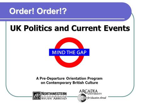 A Pre-Departure Orientation Program on Contemporary British Culture UK Politics and Current Events Order! Order!?