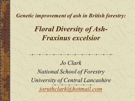 Genetic improvement of ash in British forestry: Floral Diversity of Ash- Fraxinus excelsior Jo Clark National School of Forestry University of Central.