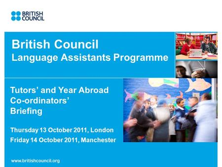 British Council Language Assistants Programme Tutors and Year Abroad Co-ordinators Briefing Thursday 13 October 2011, London Friday 14 October 2011, Manchester.