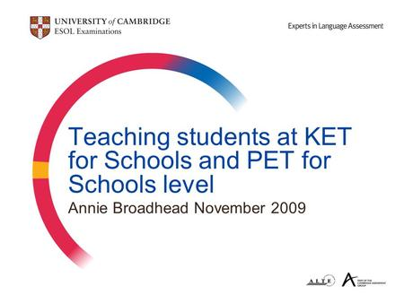 Teaching students at KET for Schools and PET for Schools level Annie Broadhead November 2009.