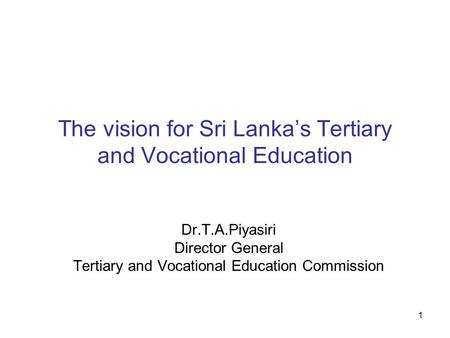 1 The vision for Sri Lankas Tertiary and Vocational Education Dr.T.A.Piyasiri Director General Tertiary and Vocational Education Commission.