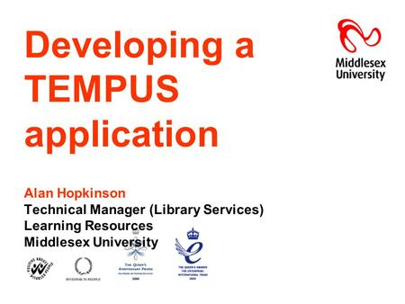 Developing a TEMPUS application Alan Hopkinson Technical Manager (Library Services) Learning Resources Middlesex University.
