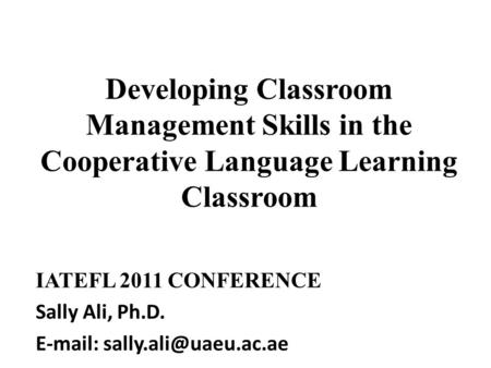 Developing Classroom Management Skills in the Cooperative Language Learning Classroom IATEFL 2011 CONFERENCE Sally Ali, Ph.D.