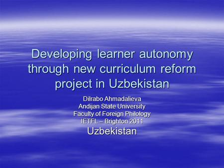 Developing learner autonomy through new curriculum reform project in Uzbekistan Dilrabo Ahmadalieva Andijan State University Faculty of Foreign Philology.