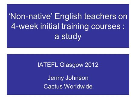 Non-native English teachers on 4-week initial training courses : a study IATEFL Glasgow 2012 Jenny Johnson Cactus Worldwide.