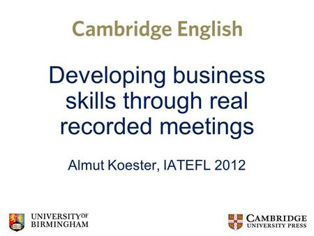 Developing business skills through real recorded meetings Almut Koester, IATEFL 2012.