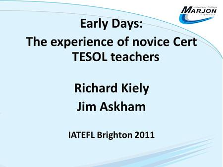 Early Days: The experience of novice Cert TESOL teachers Richard Kiely Jim Askham IATEFL Brighton 2011.