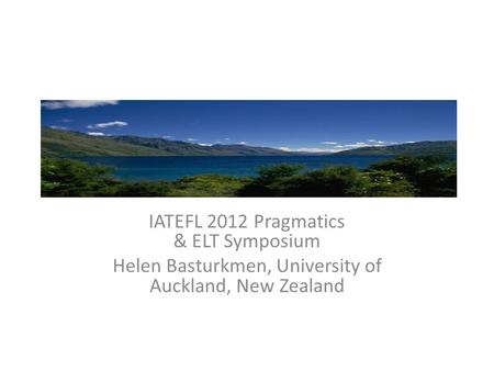IATEFL 2012 Pragmatics & ELT Symposium Helen Basturkmen, University of Auckland, New Zealand.