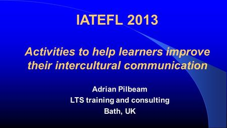 IATEFL 2013 Activities to help learners improve their intercultural communication Adrian Pilbeam LTS training and consulting Bath, UK.