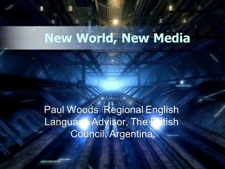New World, New Media Paul Woods Regional English Language Advisor, The British Council, Argentina.