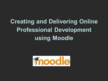 Creating and Delivering Online Professional Development using Moodle.