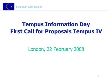 1 Tempus Information Day First Call for Proposals Tempus IV London, 22 February 2008 European Commission.