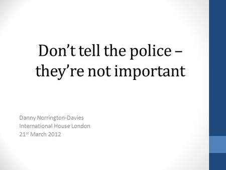 Dont tell the police – theyre not important Danny Norrington-Davies International House London 21 st March 2012.