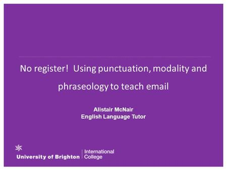 No register! Using punctuation, modality and phraseology to teach email Alistair McNair English Language Tutor.