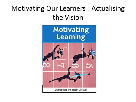 Motivating Our Learners : Actualising the Vision