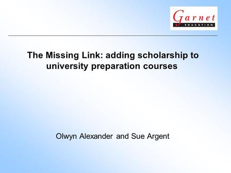 The Missing Link: adding scholarship to university preparation courses Olwyn Alexander and Sue Argent.
