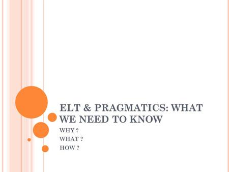 ELT & PRAGMATICS: WHAT WE NEED TO KNOW WHY ? WHAT ? HOW ?