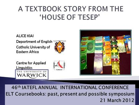 46 th IATEFL ANNUAL INTERNATIONAL CONFERENCE ELT Coursebooks: past, present and possible symposium 21 March 2012 Skip to content Skip to navigation ALICE.