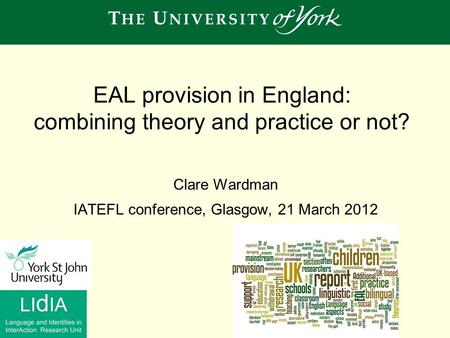 EAL provision in England: combining theory and practice or not? Clare Wardman IATEFL conference, Glasgow, 21 March 2012.