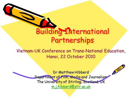 Building International Partnerships Vietnam-UK Conference on Trans-National Education, Hanoi, 22 October 2010 Dr Matthew Hibberd Department of Film, Media.