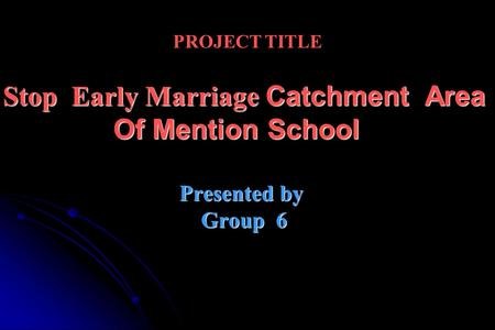 PROJECT TITLE Stop Early Marriage Catchment Area Of Mention School Presented by Group 6.